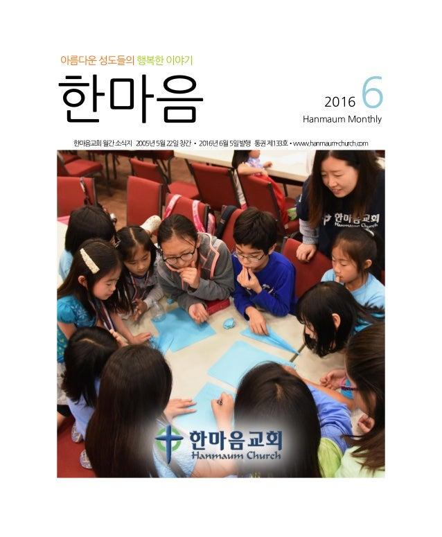 한마음교회월간소식지 2005년5월22일창간•2016년6월5일발행 통권제133호•www.hanmaum-church.com 아름다운성도들의행복한이야기 한마음 2016 6Hanmaum Monthly