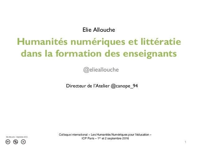 Humanités numériques et littératie dans la formation des enseignants 1 Elie Allouche – Septembre 2016 Elie Allouche @eliea...