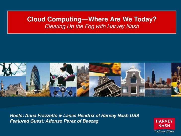Cloud Computing—Where Are We Today?               Clearing Up the Fog with Harvey NashHosts: Anna Frazzetto & Lance Hendri...