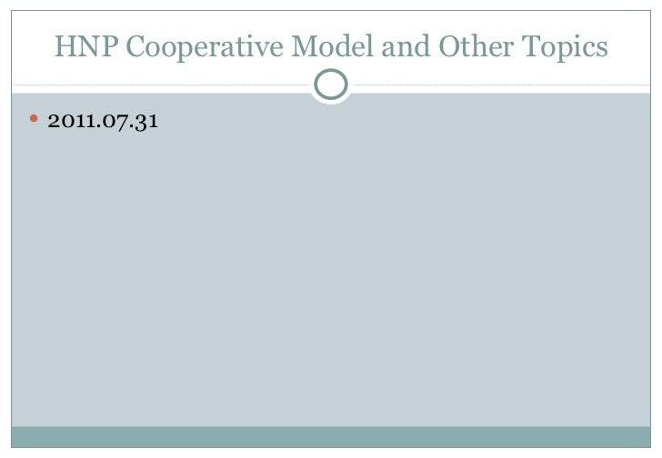 HNP Cooperative Model and Other Topics <ul><li>2011.07.31 </li></ul>