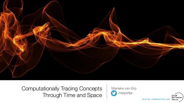 Computationally Tracing Concepts Through Time and Space Marieke van Erp  merpeltje D I G I TA L H U M A N I T I E S L A B