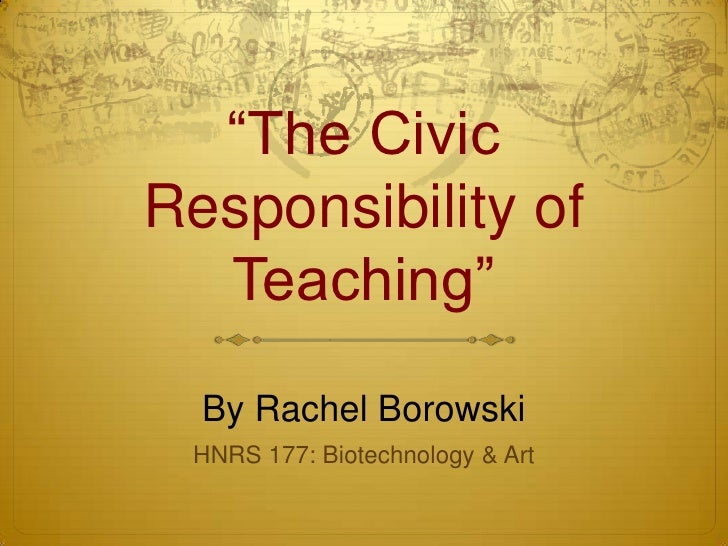 """The CivicResponsibility of  Teaching""  By Rachel Borowski HNRS 177: Biotechnology & Art"