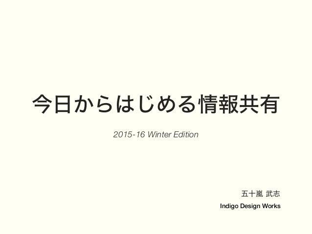 今日からはじめる情報共有 2015-16 Winter Edition 五十嵐 武志 Indigo Design Works