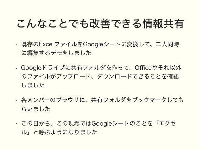 こんなことでも改善できる情報共有 • 既存のExcelファイルをGoogleシートに変換して、二人同時 に編集するデモをしました • Googleドライブに共有フォルダを作って、Officeやそれ以外 のファイルがアップロード、ダウンロードできるこ...