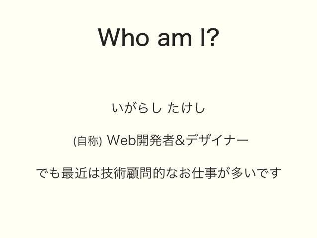 Who am I? いがらし たけし (自称) Web開発者&デザイナー でも最近は技術顧問的なお仕事が多いです