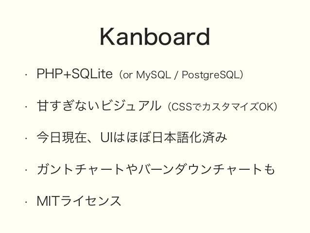 Kanboard • PHP+SQLite(or MySQL / PostgreSQL) • 甘すぎないビジュアル(CSSでカスタマイズOK) • 今日現在、UIはほぼ日本語化済み • ガントチャートやバーンダウンチャートも • MITライセンス