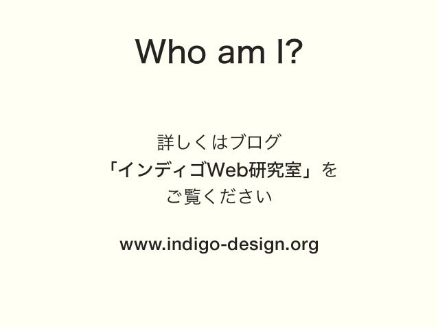 Who am I? 詳しくはブログ 「インディゴWeb研究室」を ご覧ください www.indigo-design.org
