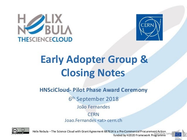 Early Adopter Group & Closing Notes HNSciCloud- Pilot Phase Award Ceremony 6th September 2018 João Fernandes CERN Joao.Fer...