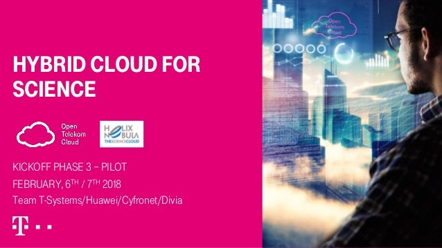 hybrid cloud for science Kickoff Phase 3 – Pilot FeBRUARY, 6th / 7th 2018 Team T-Systems/Huawei/Cyfronet/Divia