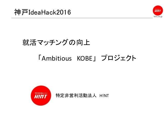 hint.ne.jp 神戸IdeaHack2016 特定非営利活動法人 H!NT 就活マッチングの向上 「Ambitious KOBE」 プロジェクト