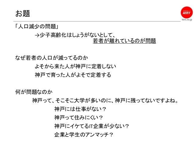 hint.ne.jp お題 「人口減少の問題」 →少子高齢化はしょうがないとして、 若者が離れているのが問題 なぜ若者の人口が減ってるのか よそから来た人が神戸に定着しない 神戸で育った人がよそで定着する 何が問題なのか 神戸って、そこそこ大学...