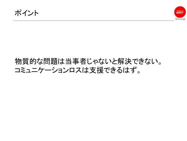 hint.ne.jp ポイント 物質的な問題は当事者じゃないと解決できない。 コミュニケーションロスは支援できるはず。