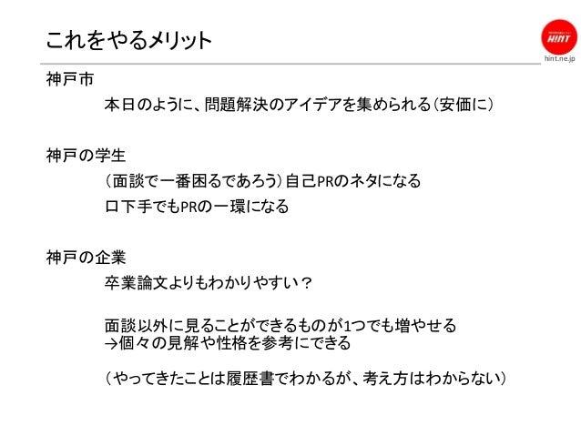 hint.ne.jp これをやるメリット 神戸市 本日のように、問題解決のアイデアを集められる(安価に) 神戸の学生 (面談で一番困るであろう)自己PRのネタになる 口下手でもPRの一環になる 神戸の企業 卒業論文よりもわかりやすい? 面談以外...