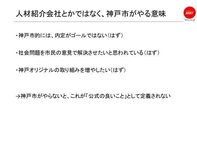 hint.ne.jp 人材紹介会社とかではなく、神戸市がやる意味 ・神戸市的には、内定がゴールではない(はず) ・社会問題を市民の意見で解決させたいと思われている(はず) ・神戸オリジナルの取り組みを増やしたい(はず) →神戸市がやらないと、こ...