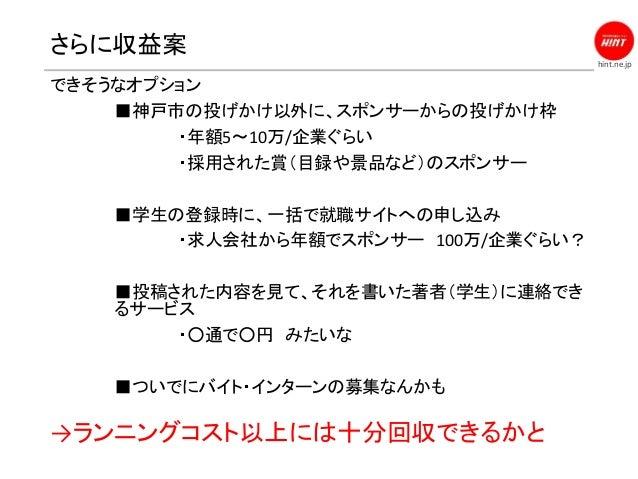 hint.ne.jp さらに収益案 できそうなオプション ■神戸市の投げかけ以外に、スポンサーからの投げかけ枠 ・年額5〜10万/企業ぐらい ・採用された賞(目録や景品など)のスポンサー ■学生の登録時に、一括で就職サイトへの申し込み ・求人会...