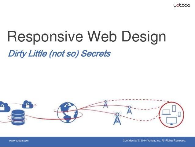 www.yottaa.com Confidential © 2014 Yottaa, Inc. All Rights Reserved. Dirty Little (not so) Secrets Responsive Web Design