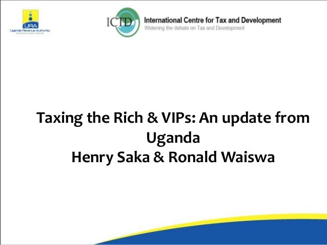 Taxing the Rich & VIPs: An update from Uganda Henry Saka & Ronald Waiswa