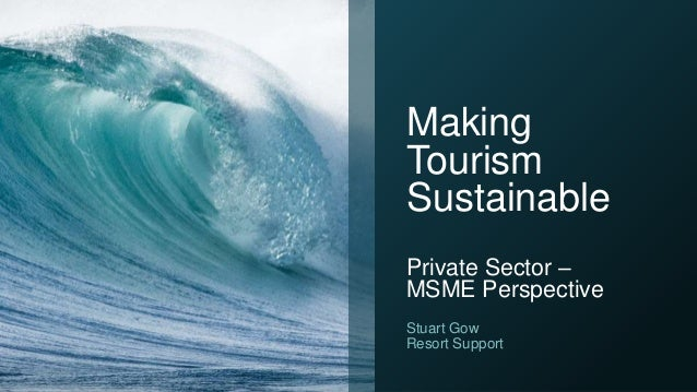 Making Tourism Sustainable Private Sector – MSME Perspective Stuart Gow Resort Support