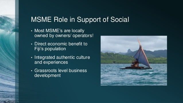 MSME Role in Support of Social • Most MSME's are locally owned by owners/ operators! • Direct economic benefit to Fiji's p...