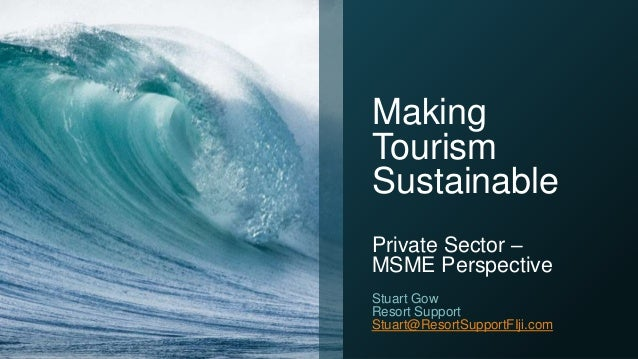 Making Tourism Sustainable Private Sector – MSME Perspective Stuart Gow Resort Support Stuart@ResortSupportFIji.com