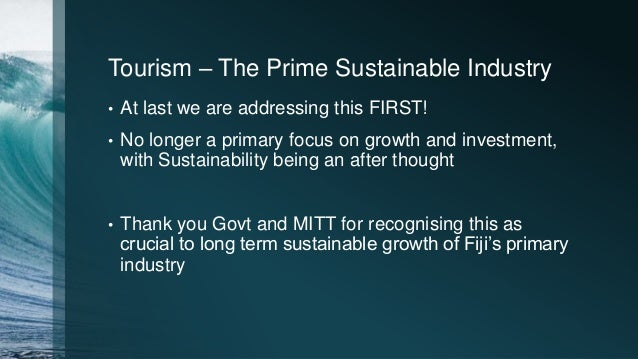Tourism – The Prime Sustainable Industry • At last we are addressing this FIRST! • No longer a primary focus on growth and...