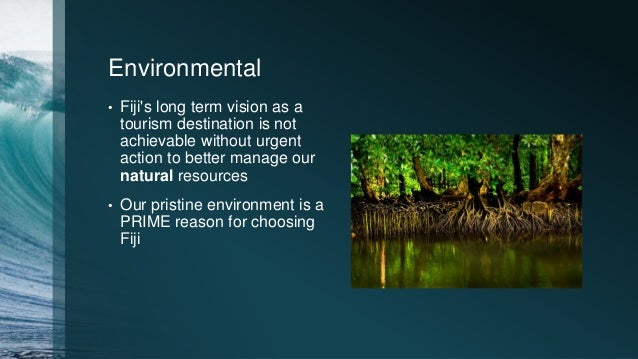 Environmental • Fiji's long term vision as a tourism destination is not achievable without urgent action to better manage ...