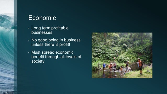 Economic • Long term profitable businesses • No good being in business unless there is profit! • Must spread economic bene...