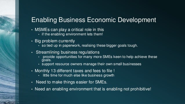 Enabling Business Economic Development • MSMEs can play a critical role in this • if the enabling environment lets them! •...