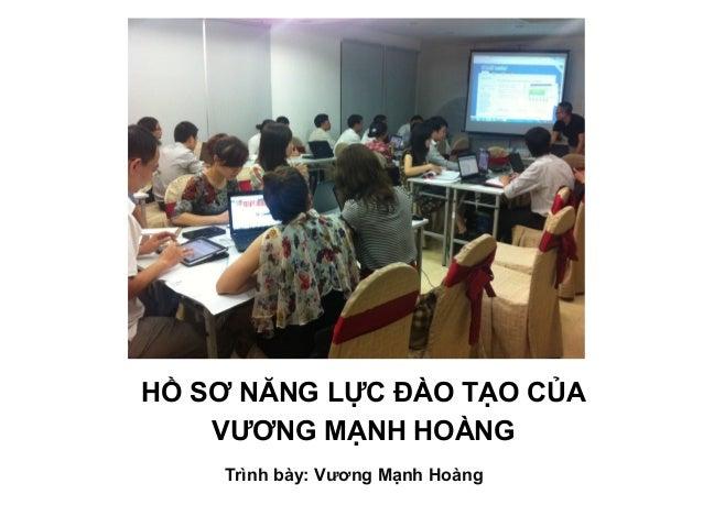 HỒ SƠ NĂNG LỰC ĐÀO TẠO CỦA VƯƠNG MẠNH HOÀNG Trình bày: Vương Mạnh Hoàng