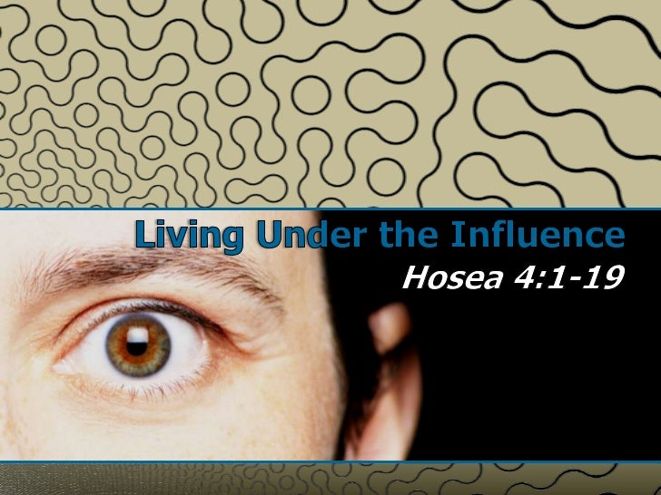 Living Under the Influence<br />Hosea 4:1-19<br />