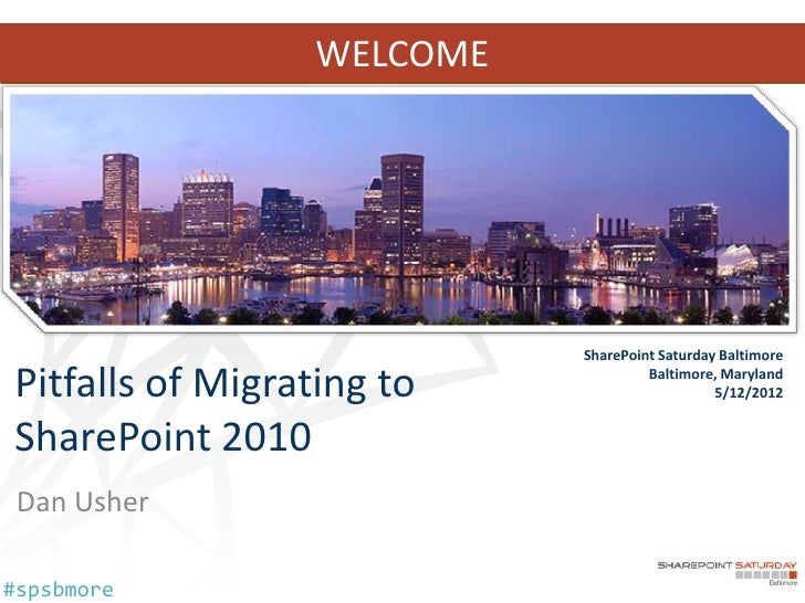 WELCOME                            SharePoint Saturday BaltimorePitfalls of Migrating to             Baltimore, Maryland  ...