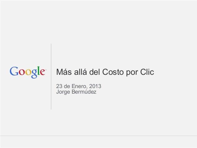 Google Confidential and ProprietaryMás allá del Costo por Clic23 de Enero, 2013Jorge Bermúdez