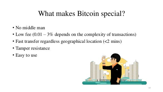 What makes Bitcoin special? • No middle man • Low fee (0.01 – 3% depends on the complexity of transactions) • Fast transfe...