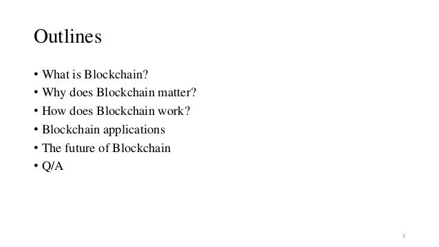 Outlines • What is Blockchain? • Why does Blockchain matter? • How does Blockchain work? • Blockchain applications • The f...