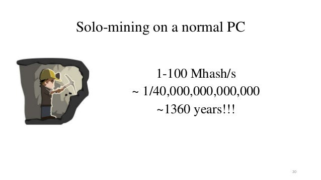 Solo-mining on a normal PC 1-100 Mhash/s ~ 1/40,000,000,000,000 ~1360 years!!! 20