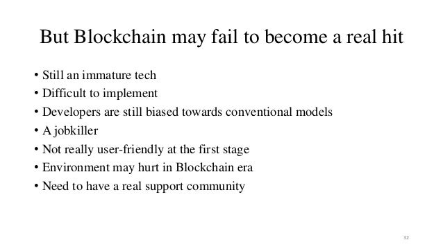 But Blockchain may fail to become a real hit • Still an immature tech • Difficult to implement • Developers are still bias...