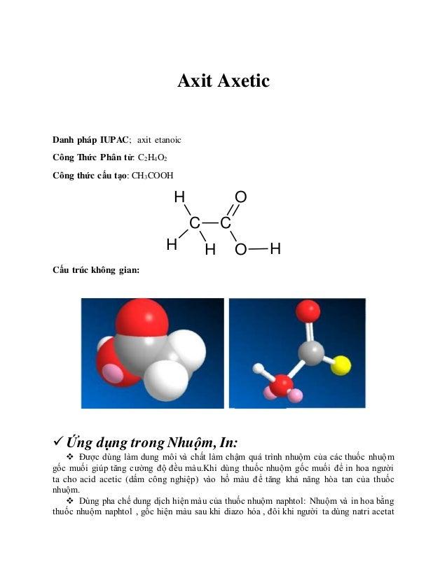 Axit Axetic Danh pháp IUPAC; axit etanoic Công Thức Phân tử: C2H4O2 Công thức cấu tạo: CH3COOH C C O O H H H H Cấu trúc kh...