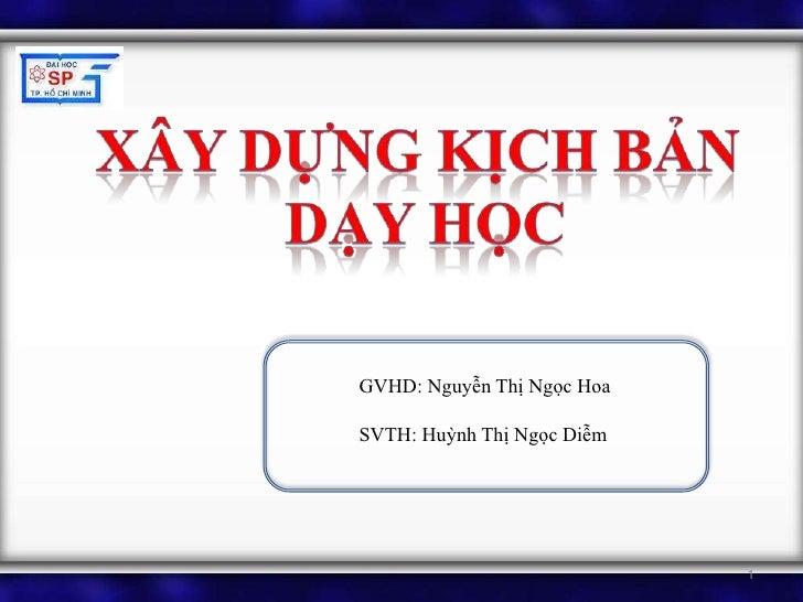 Xây dựng kịch bản <br />Dạy học<br />GVHD: Nguyễn Thị Ngọc Hoa<br />SVTH: Huỳnh Thị Ngọc Diễm<br />1<br />