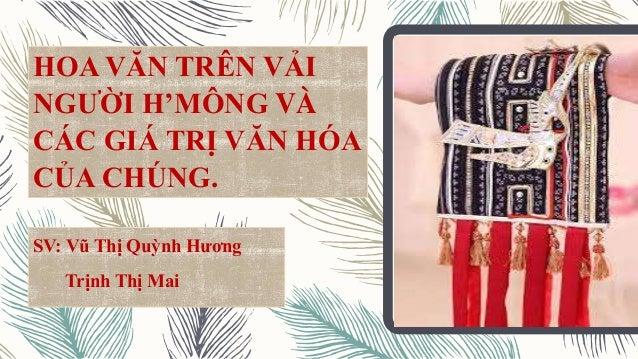 HOA VĂN TRÊN VẢI NGƯỜI H'MÔNG VÀ CÁC GIÁ TRỊ VĂN HÓA CỦA CHÚNG. SV: Vũ Thị Quỳnh Hương Trịnh Thị Mai