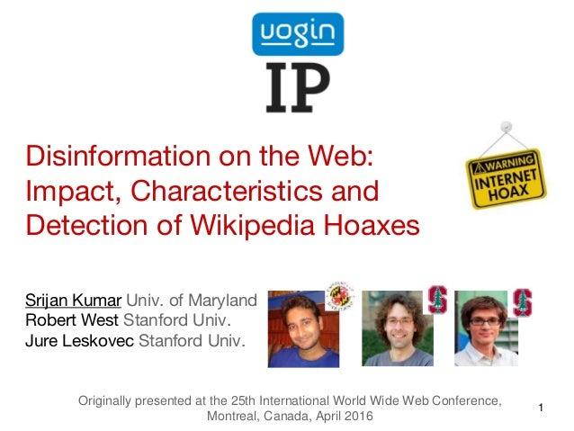 Disinformation on the Web: Impact, Characteristics and Detection of Wikipedia Hoaxes Srijan Kumar Univ. of Maryland Robert...