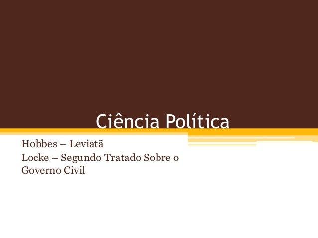 Ciência Política  Hobbes – Leviatã  Locke – Segundo Tratado Sobre o  Governo Civil