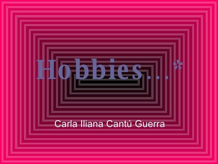 Hobbies…* Carla Iliana Cantú Guerra
