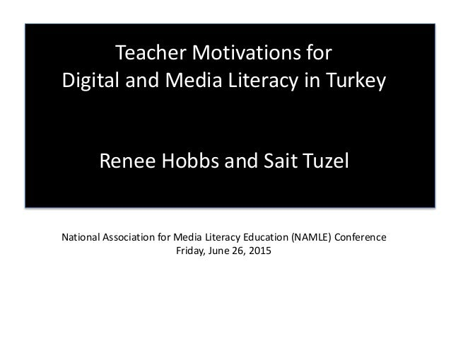 Teacher Motivations for Digital and Media Literacy in Turkey Renee Hobbs and Sait Tuzel National Association for Media Lit...