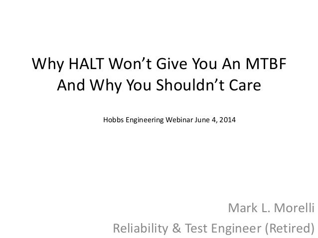 Why HALT Won't Give You An MTBF And Why You Shouldn't Care Mark L. Morelli Reliability & Test Engineer (Retired) Hobbs Eng...