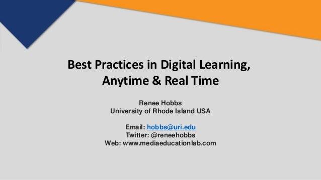 Best Practices in Digital Learning, Anytime & Real Time Renee Hobbs University of Rhode Island USA Email: hobbs@uri.edu Tw...
