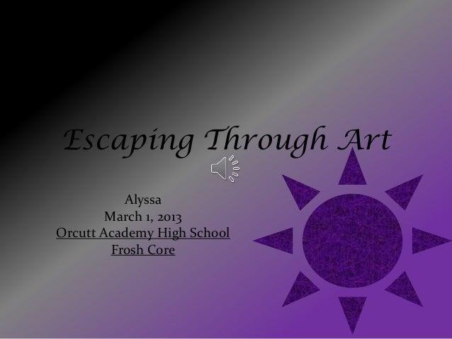 Escaping Through Art           Alyssa        March 1, 2013Orcutt Academy High School         Frosh Core
