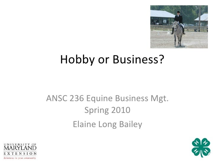 Hobby or Business? ANSC 236 Equine Business Mgt. Spring 2010 Elaine Long Bailey
