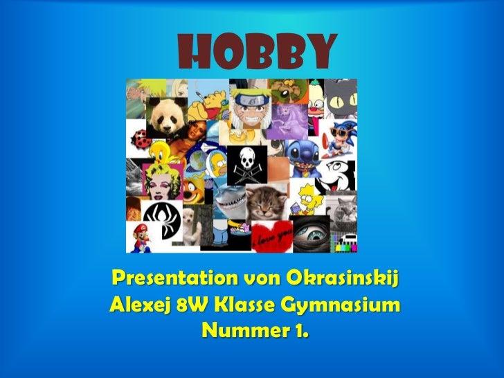 Hobby<br />Presentation von Okrasinskij Alexej 8W Klasse Gymnasium  Nummer 1.<br />