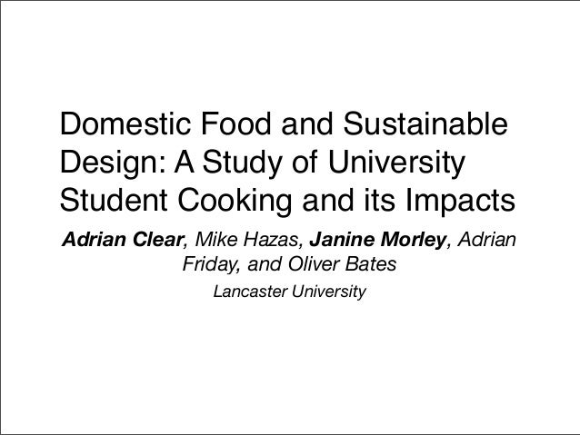 Domestic Food and SustainableDesign: A Study of UniversityStudent Cooking and its ImpactsAdrian Clear, Mike Hazas, Janine ...