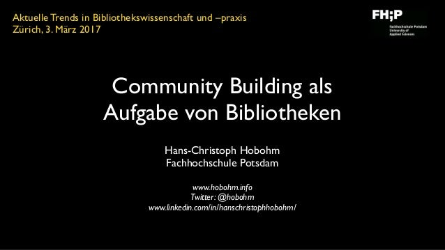 Community Building als Aufgabe von Bibliotheken Hans-Christoph Hobohm Fachhochschule Potsdam www.hobohm.info Twitter: @ho...